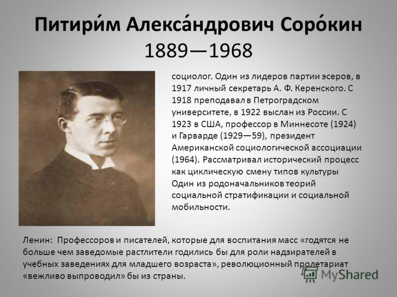 Питири́м Алекса́ндрович Соро́кин 18891968 социолог. Один из лидеров партии эсеров, в 1917 личный секретарь А. Ф. Керенского. С 1918 преподавал в Петроградском университете, в 1922 выслан из России. С 1923 в США, профессор в Миннесоте (1924) и Гарвард