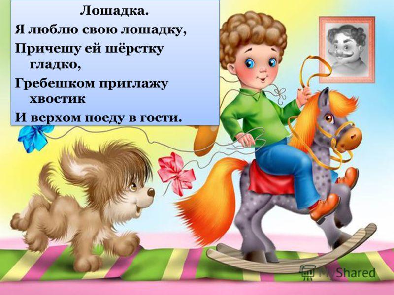 Лошадка. Я люблю свою лошадку, Причешу ей шёрстку гладко, Гребешком приглажу хвостик И верхом поеду в гости. Лошадка. Я люблю свою лошадку, Причешу ей шёрстку гладко, Гребешком приглажу хвостик И верхом поеду в гости.