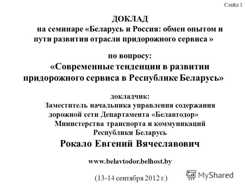 Слайд 1 ДОКЛАД на семинаре «Беларусь и Россия: обмен опытом и пути развития отрасли придорожного сервиса » по вопросу: «Современные тенденции в развитии придорожного сервиса в Республике Беларусь» докладчик: Заместитель начальника управления содержан