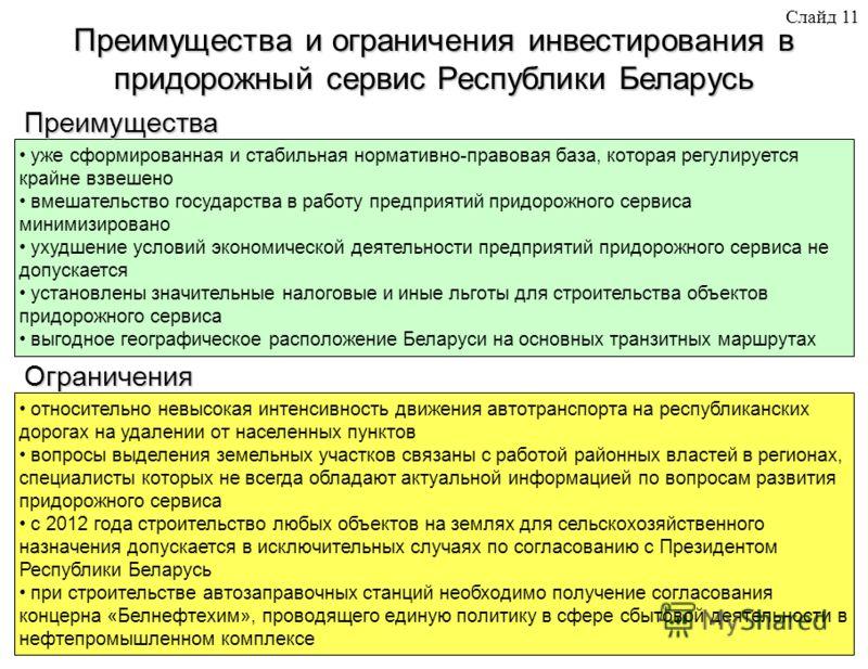 Слайд 11 Преимущества и ограничения инвестирования в придорожный сервис Республики Беларусь уже сформированная и стабильная нормативно-правовая база, которая регулируется крайне взвешено вмешательство государства в работу предприятий придорожного сер
