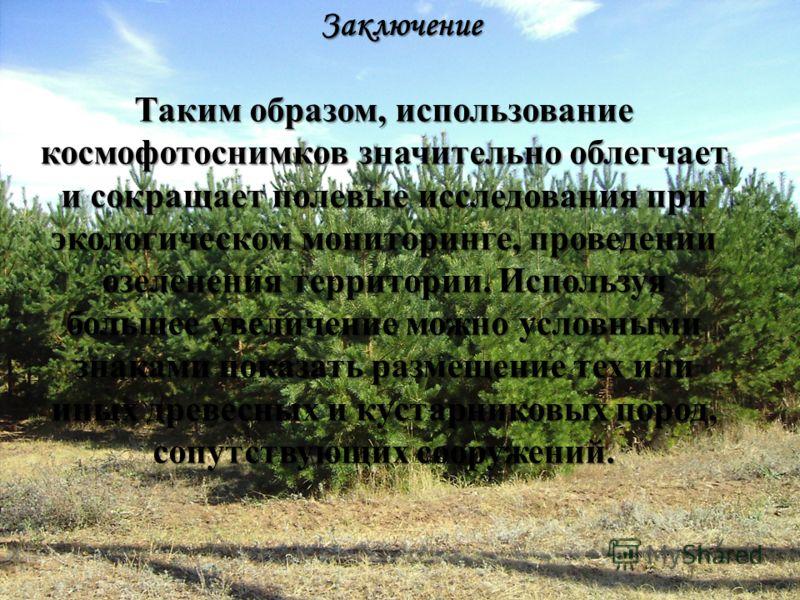 Заключение Таким образом, использование космофотоснимков значительно облегчает и сокращает полевые исследования при экологическом мониторинге, проведении озеленения территории. Используя большее увеличение можно условными знаками показать размещение