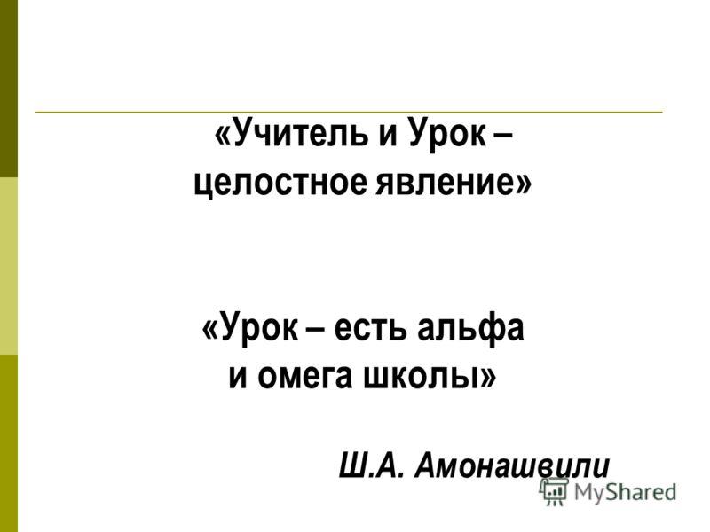 «Учитель и Урок – целостное явление» «Урок – есть альфа и омега школы» Ш.А. Амонашвили