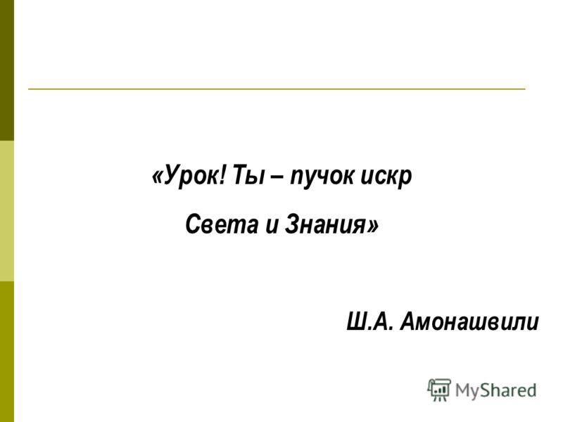 «Урок! Ты – пучок искр Света и Знания» Ш.А. Амонашвили