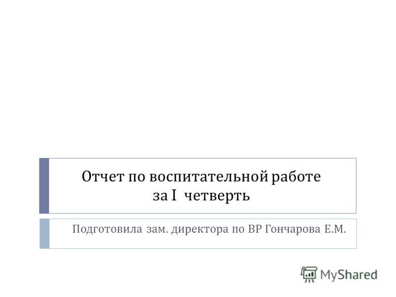 Отчет по воспитательной работе за I четверть Подготовила зам. директора по ВР Гончарова Е. М.