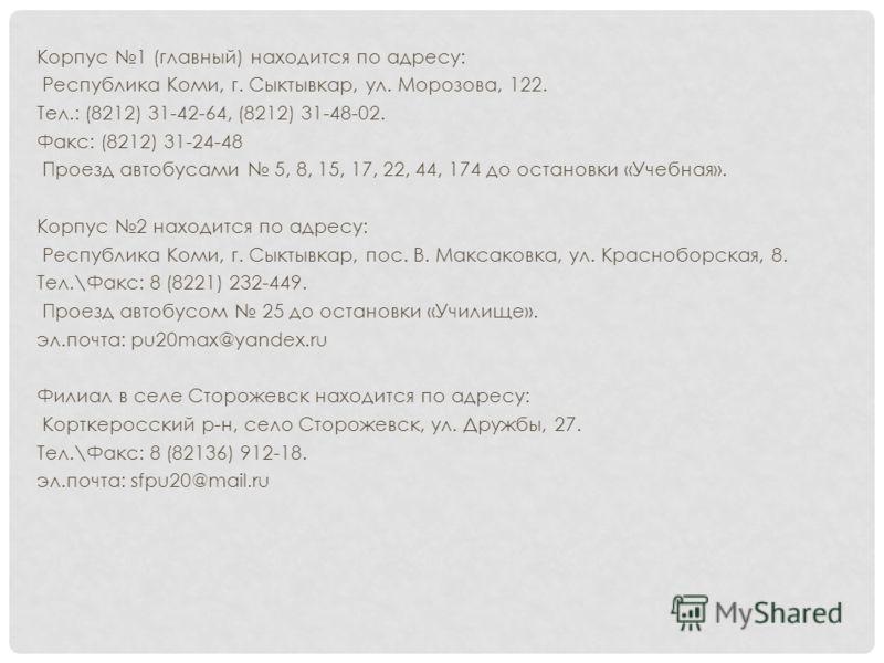 Корпус 1 (главный) находится по адресу: Республика Коми, г. Сыктывкар, ул. Морозова, 122. Тел.: (8212) 31-42-64, (8212) 31-48-02. Факс: (8212) 31-24-48 Проезд автобусами 5, 8, 15, 17, 22, 44, 174 до остановки «Учебная». Корпус 2 находится по адресу: