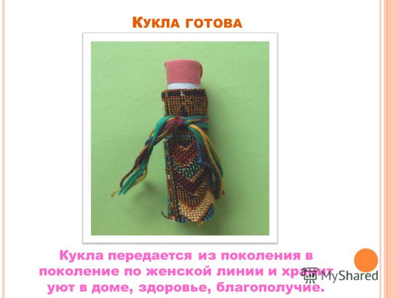 К УКЛА ГОТОВА Кукла передается из поколения в поколение по женской линии и хранит уют в доме, здоровье, благополучие.