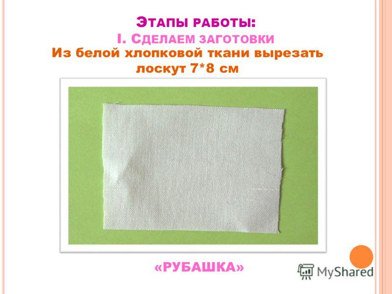 Э ТАПЫ РАБОТЫ : I. С ДЕЛАЕМ ЗАГОТОВКИ Из белой хлопковой ткани вырезать лоскут 7*8 см «РУБАШКА»