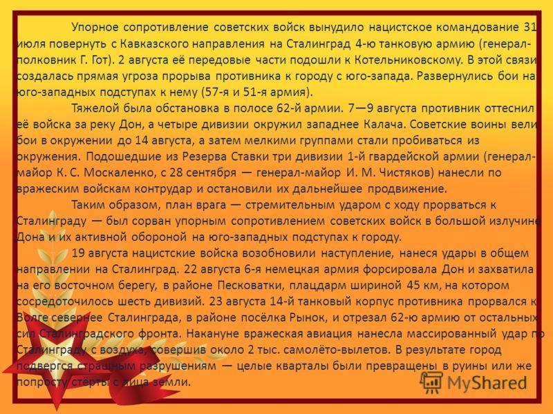 Упорное сопротивление советских войск вынудило нацистское командование 31 июля повернуть с Кавказского направления на Сталинград 4-ю танковую армию (генерал- полковник Г. Гот). 2 августа её передовые части подошли к Котельниковскому. В этой связи соз
