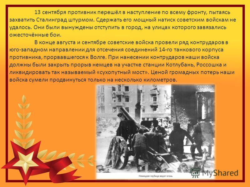 13 сентября противник перешёл в наступление по всему фронту, пытаясь захватить Сталинград штурмом. Сдержать его мощный натиск советским войскам не удалось. Они были вынуждены отступить в город, на улицах которого завязались ожесточённые бои. В конце