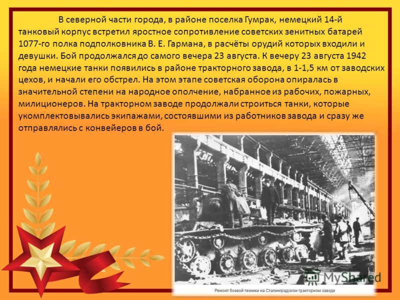 В северной части города, в районе поселка Гумрак, немецкий 14-й танковый корпус встретил яростное сопротивление советских зенитных батарей 1077-го полка подполковника В. Е. Гармана, в расчёты орудий которых входили и девушки. Бой продолжался до самог