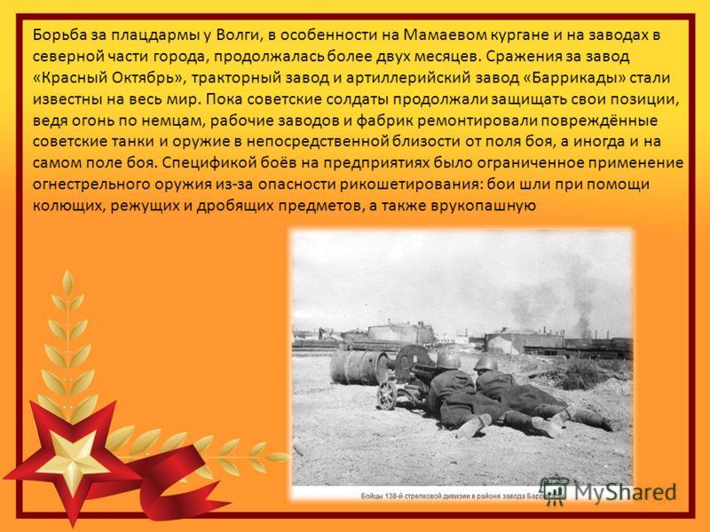 Борьба за плацдармы у Волги, в особенности на Мамаевом кургане и на заводах в северной части города, продолжалась более двух месяцев. Сражения за завод «Красный Октябрь», тракторный завод и артиллерийский завод «Баррикады» стали известны на весь мир.