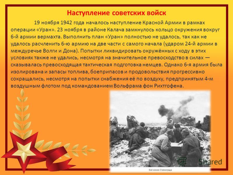 Наступление советских войск 19 ноября 1942 года началось наступление Красной Армии в рамках операции «Уран». 23 ноября в районе Калача замкнулось кольцо окружения вокруг 6-й армии вермахта. Выполнить план «Уран» полностью не удалось, так как не удало