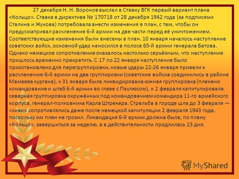 27 декабря Н. Н. Воронов выслал в Ставку ВГК первый вариант плана «Кольцо». Ставка в директиве 170718 от 28 декабря 1942 года (за подписями Сталина и Жукова) потребовала внести изменения в план, с тем, чтобы он предусматривал расчленение 6-й армии на