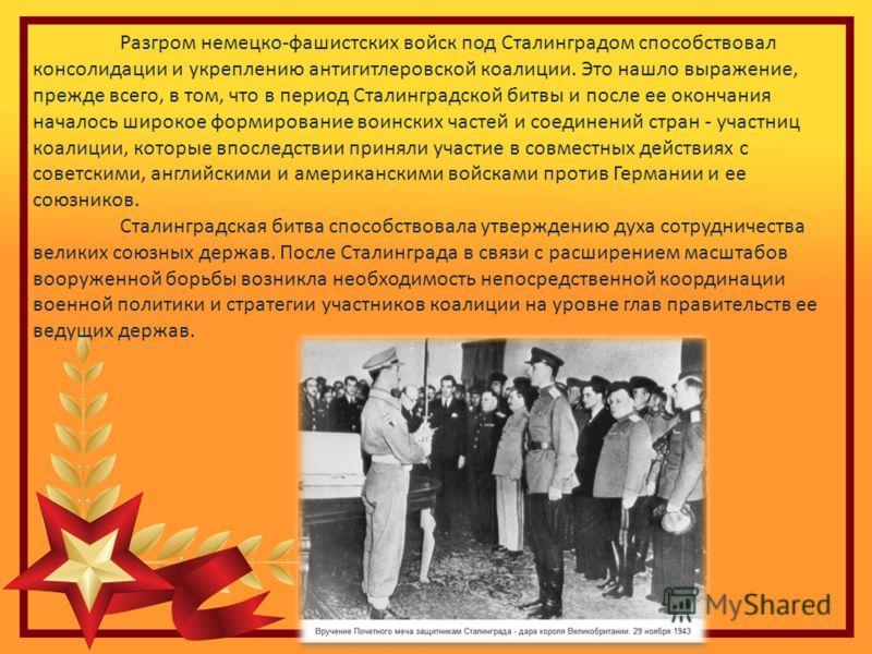 Разгром немецко-фашистских войск под Сталинградом способствовал консолидации и укреплению антигитлеровской коалиции. Это нашло выражение, прежде всего, в том, что в период Сталинградской битвы и после ее окончания началось широкое формирование воинск