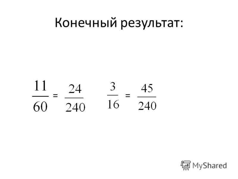 Задание: Приведите дроби к общему знаменателю. и 1) Умножить числитель и знаменатель каждой дроби на дополнительный множитель 2)Найти НОК (60, 16) 3) Разложить знаменатели на простые множители 4) Найти дополнительный множитель для каждой дроби
