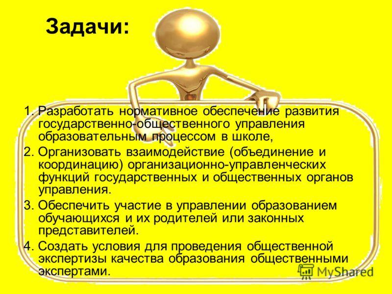 Задачи: 1. Разработать нормативное обеспечение развития государственно-общественного управления образовательным процессом в школе, 2. Организовать взаимодействие (объединение и координацию) организационно-управленческих функций государственных и обще