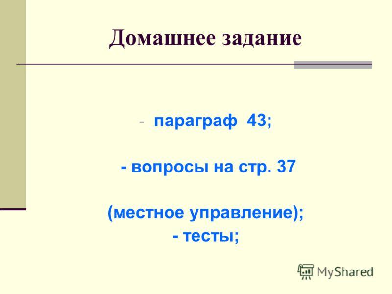 Домашнее задание - параграф 43; - вопросы на стр. 37 (местное управление); - тесты;