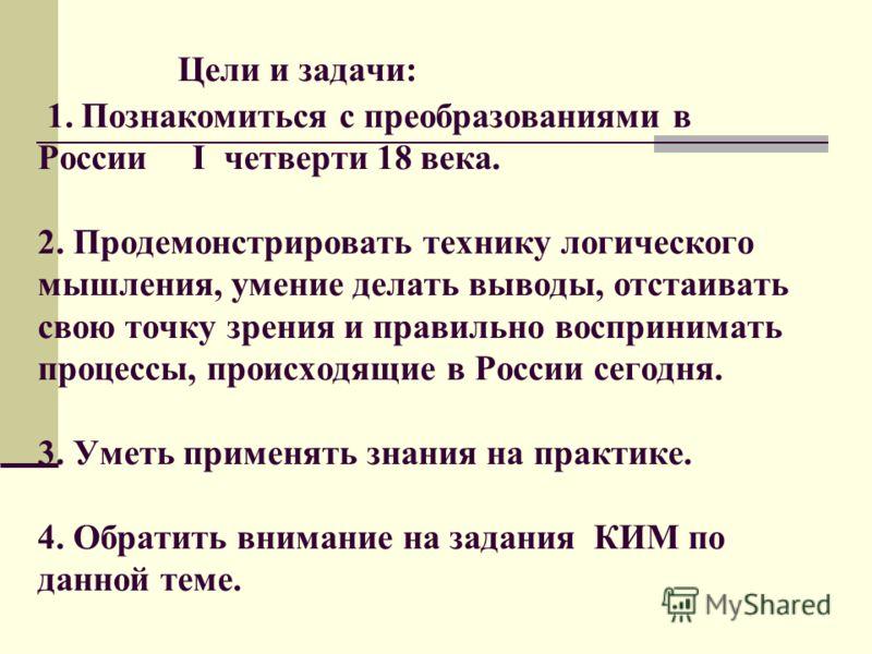 Цели и задачи: 1. Познакомиться с преобразованиями в России I четверти 18 века. 2. Продемонстрировать технику логического мышления, умение делать выводы, отстаивать свою точку зрения и правильно воспринимать процессы, происходящие в России сегодня. 3