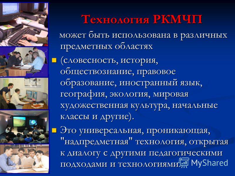 Технология РКМЧП может быть использована в различных предметных областях может быть использована в различных предметных областях (словесность, история, обществознание, правовое образование, иностранный язык, география, экология, мировая художественна