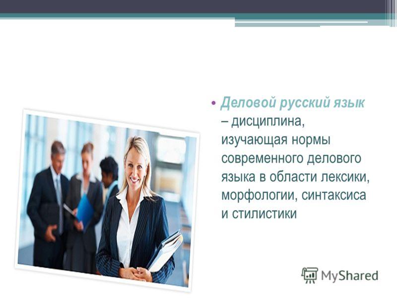 Деловой русский язык – дисциплина, изучающая нормы современного делового языка в области лексики, морфологии, синтаксиса и стилистики