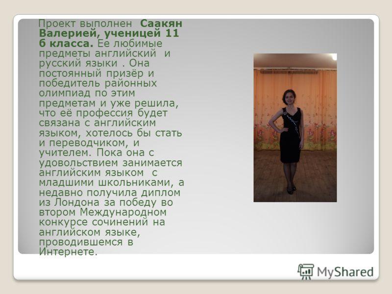 Проект выполнен Саакян Валерией, ученицей 11 б класса. Ее любимые предметы английский и русский языки. Она постоянный призёр и победитель районных олимпиад по этим предметам и уже решила, что её профессия будет связана с английским языком, хотелось б