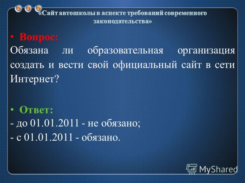 Вопрос: Обязана ли образовательная организация создать и вести свой официальный сайт в сети Интернет? Ответ: - до 01.01.2011 - не обязано; - с 01.01.2011 - обязано.