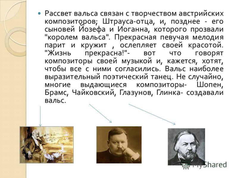 Рассвет вальса связан с творчеством австрийских композиторов ; Штрауса - отца, и, позднее - его сыновей Йозефа и Иоганна, которого прозвали