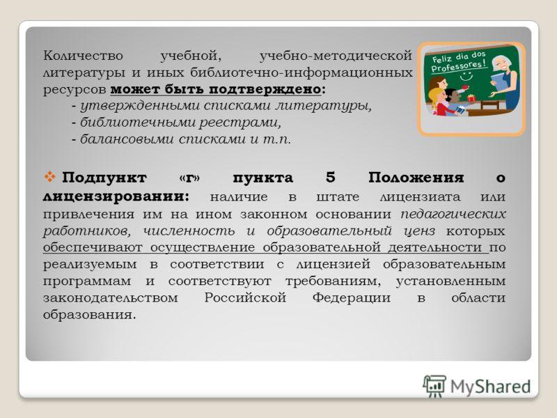 Количество учебной, учебно-методической литературы и иных библиотечно-информационных ресурсов может быть подтверждено: - утвержденными списками литературы, - библиотечными реестрами, - балансовыми списками и т.п. Подпункт «г» пункта 5 Положения о лиц