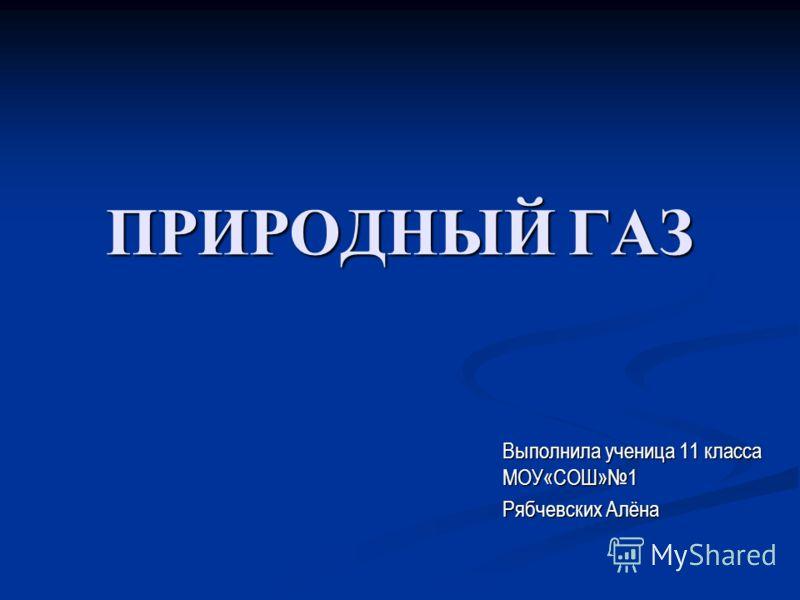 ПРИРОДНЫЙ ГАЗ Выполнила ученица 11 класса МОУ«СОШ»1 Рябчевских Алёна