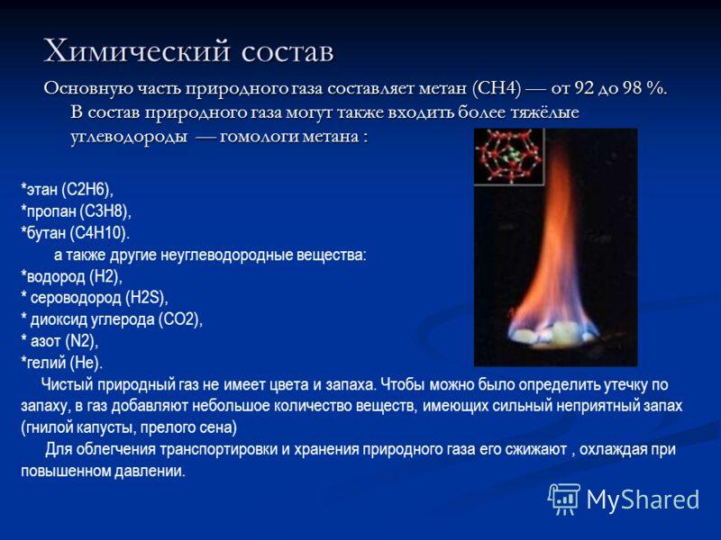 Химический состав Основную часть природного газа составляет метан (CH4) от 92 до 98 %. В состав природного газа могут также входить более тяжёлые углеводороды гомологи метана : *этан (C2H6), *пропан (C3H8), *бутан (C4H10). а также другие неуглеводоро
