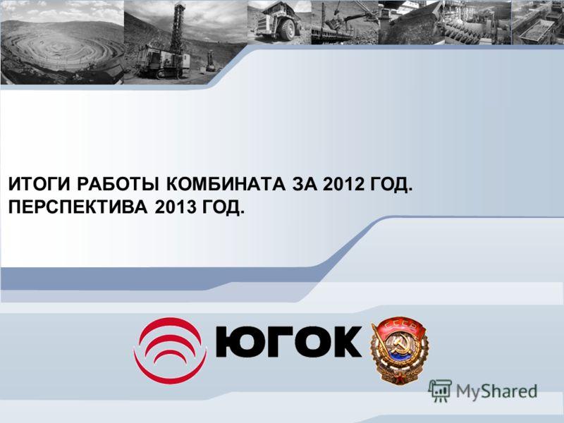 ИТОГИ РАБОТЫ КОМБИНАТА ЗА 2012 ГОД. ПЕРСПЕКТИВА 2013 ГОД.