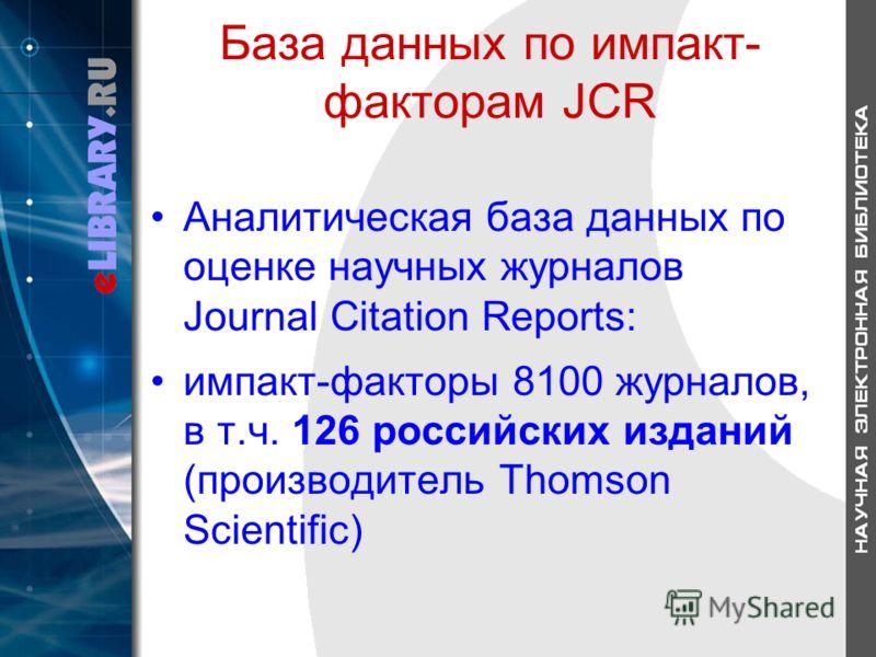 База данных по импакт- факторам JCR Аналитическая база данных по оценке научных журналов Journal Citation Reports: импакт-факторы 8100 журналов, в т.ч. 126 российских изданий (производитель Thomson Scientific)