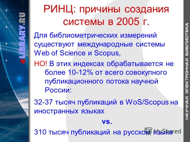 РИНЦ: причины создания системы в 2005 г. Для библиометрических измерений существуют международные системы Web of Science и Scopus, НО! В этих индексах обрабатывается не более 10-12% от всего совокупного публикационного потока научной России: 32-37 ты