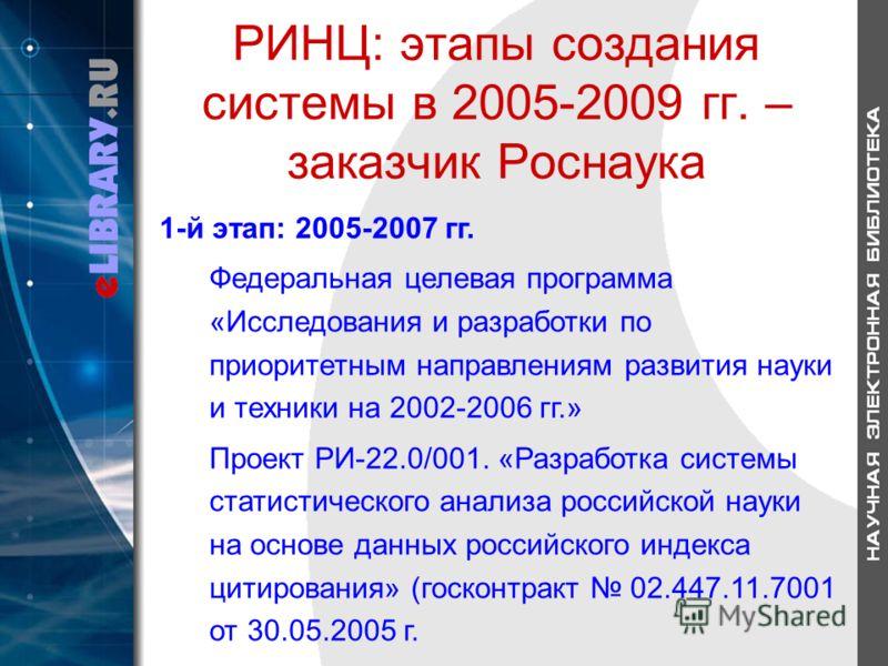 РИНЦ: этапы создания системы в 2005-2009 гг. – заказчик Роснаука 1-й этап: 2005-2007 гг. Федеральная целевая программа «Исследования и разработки по приоритетным направлениям развития науки и техники на 2002-2006 гг.» Проект РИ-22.0/001. «Разработка