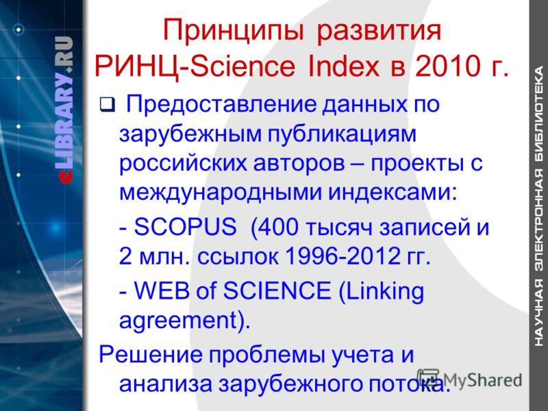 Принципы развития РИНЦ-Science Index в 2010 г. Предоставление данных по зарубежным публикациям российских авторов – проекты с международными индексами: - SCOPUS (400 тысяч записей и 2 млн. ссылок 1996-2012 гг. - WEB of SCIENCE (Linking agreement). Ре