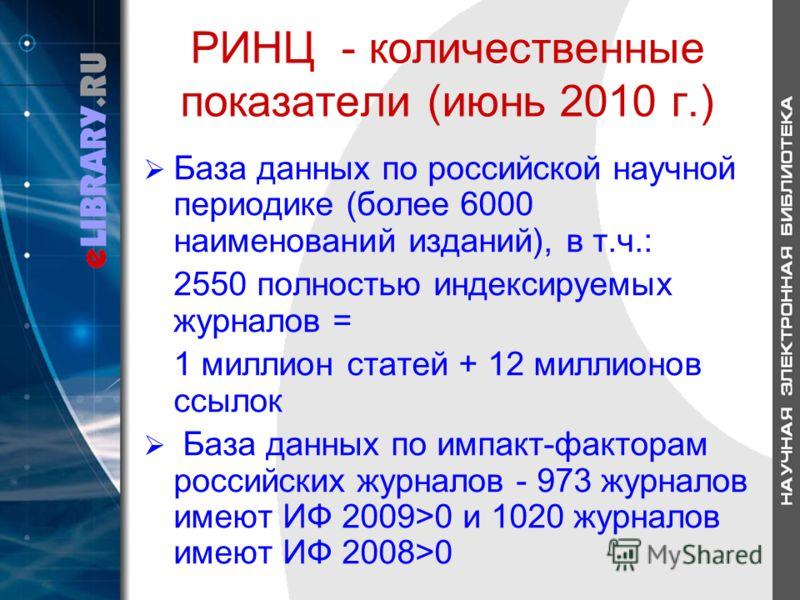 РИНЦ - количественные показатели (июнь 2010 г.) База данных по российской научной периодике (более 6000 наименований изданий), в т.ч.: 2550 полностью индексируемых журналов = 1 миллион статей + 12 миллионов ссылок База данных по импакт-факторам росси