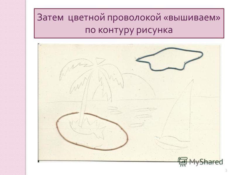 3 Затем цветной проволокой « вышиваем » по контуру рисунка