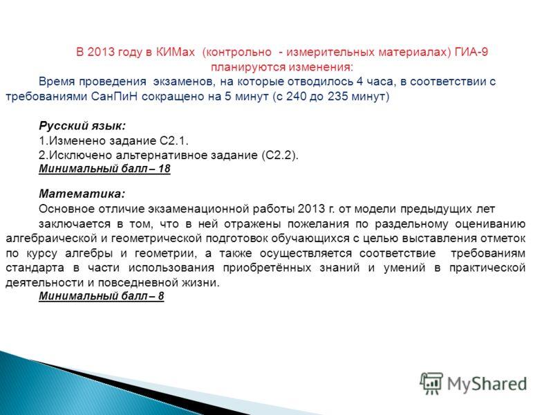 В 2013 году в КИМах (контрольно - измерительных материалах) ГИА-9 планируются изменения: Время проведения экзаменов, на которые отводилось 4 часа, в соответствии с требованиями СанПиН сокращено на 5 минут (с 240 до 235 минут) Русский язык: 1.Изменено