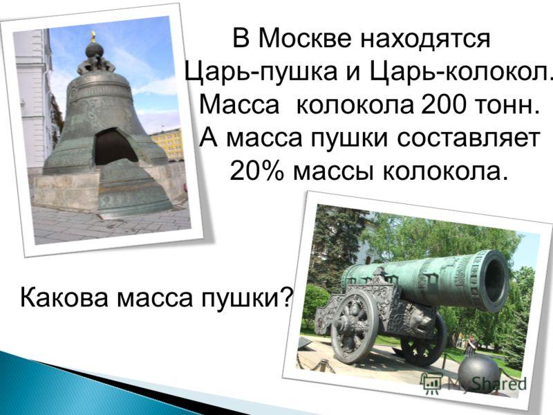 В Москве находятся Царь-пушка и Царь-колокол. Масса колокола 200 тонн. А масса пушки составляет 20% массы колокола. Какова масса пушки?