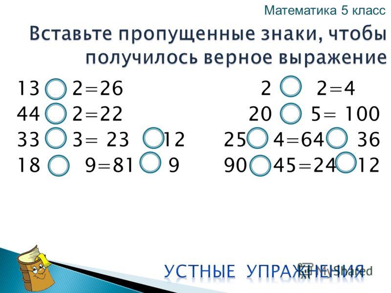 13 2=26 2 2=4 44 2=22 20 5= 100 33 3= 23 12 25 4=64 36 18 9=81 9 90 45=24 12 Математика 5 класс