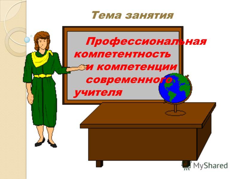 Тема занятия Профессиональная компетентность и компетенции современного учителя