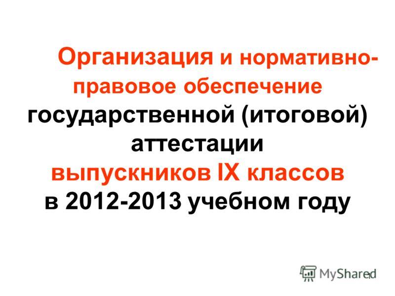 1 Организация и нормативно- правовое обеспечение государственной (итоговой) аттестации выпускников IX классов в 2012-2013 учебном году