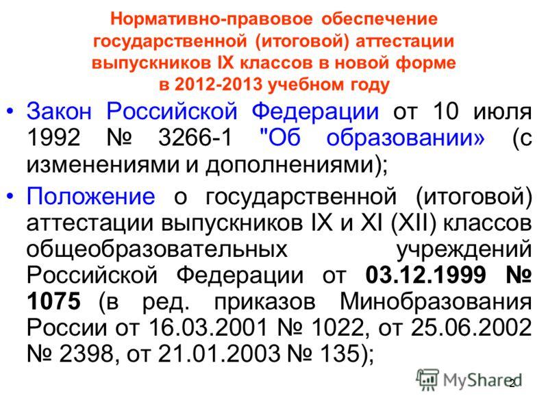 2 Нормативно-правовое обеспечение государственной (итоговой) аттестации выпускников IX классов в новой форме в 2012-2013 учебном году Закон Российской Федерации от 10 июля 1992 3266-1