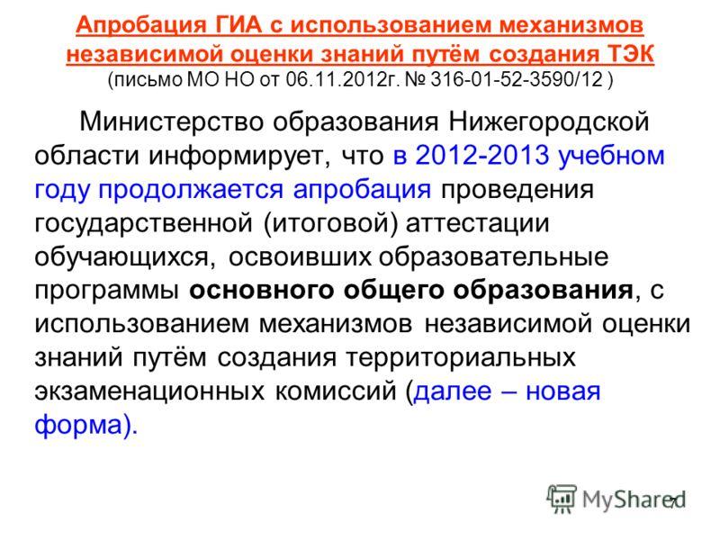 7 Апробация ГИА с использованием механизмов независимой оценки знаний путём создания ТЭК (письмо МО НО от 06.11.2012г. 316-01-52-3590/12 ) Министерство образования Нижегородской области информирует, что в 2012-2013 учебном году продолжается апробация