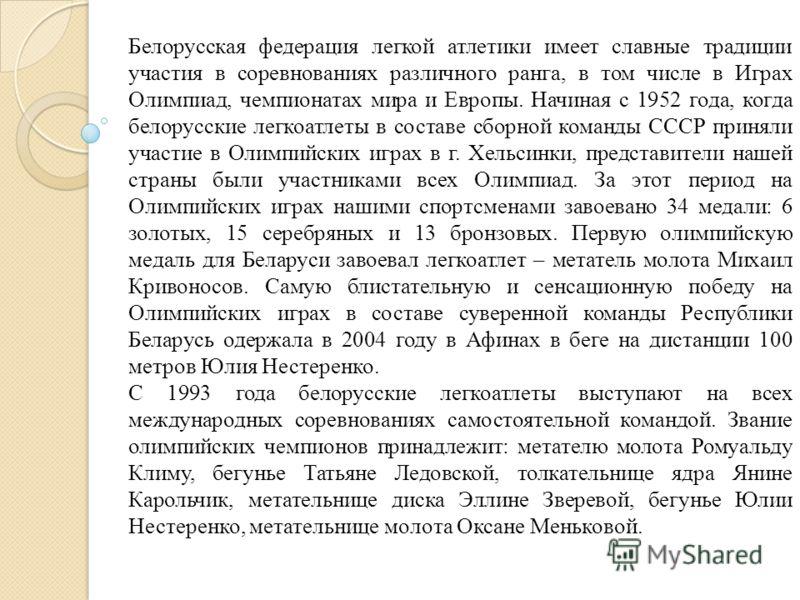 Белорусская федерация легкой атлетики имеет славные традиции участия в соревнованиях различного ранга, в том числе в Играх Олимпиад, чемпионатах мира и Европы. Начиная с 1952 года, когда белорусские легкоатлеты в составе сборной команды СССР приняли