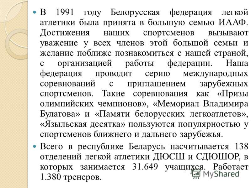 В 1991 году Белорусская федерация легкой атлетики была принята в большую семью ИААФ. Достижения наших спортсменов вызывают уважение у всех членов этой большой семьи и желание поближе познакомиться с нашей страной, с организацией работы федерации. Наш