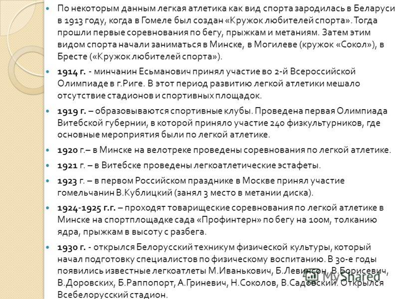 По некоторым данным легкая атлетика как вид спорта зародилась в Беларуси в 1913 году, когда в Гомеле был создан « Кружок любителей спорта ». Тогда прошли первые соревнования по бегу, прыжкам и метаниям. Затем этим видом спорта начали заниматься в Мин