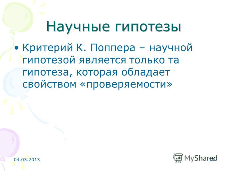 Научные гипотезы Критерий К. Поппера – научной гипотезой является только та гипотеза, которая обладает свойством «проверяемости» 04.03.201319