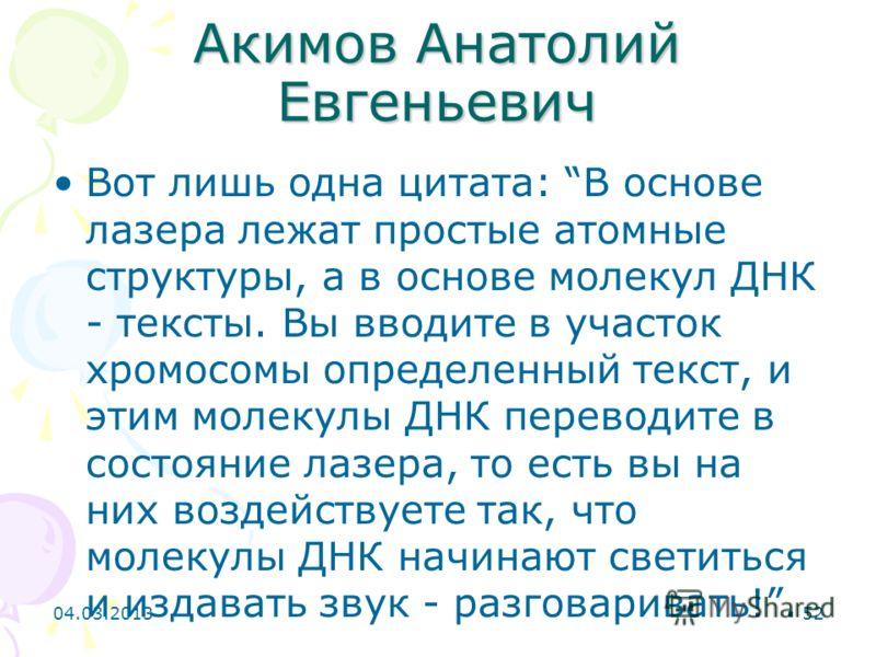 Акимов Анатолий Евгеньевич Вот лишь одна цитата: В основе лазера лежат простые атомные структуры, а в основе молекул ДНК - тексты. Вы вводите в участок хромосомы определенный текст, и этим молекулы ДНК переводите в состояние лазера, то есть вы на них