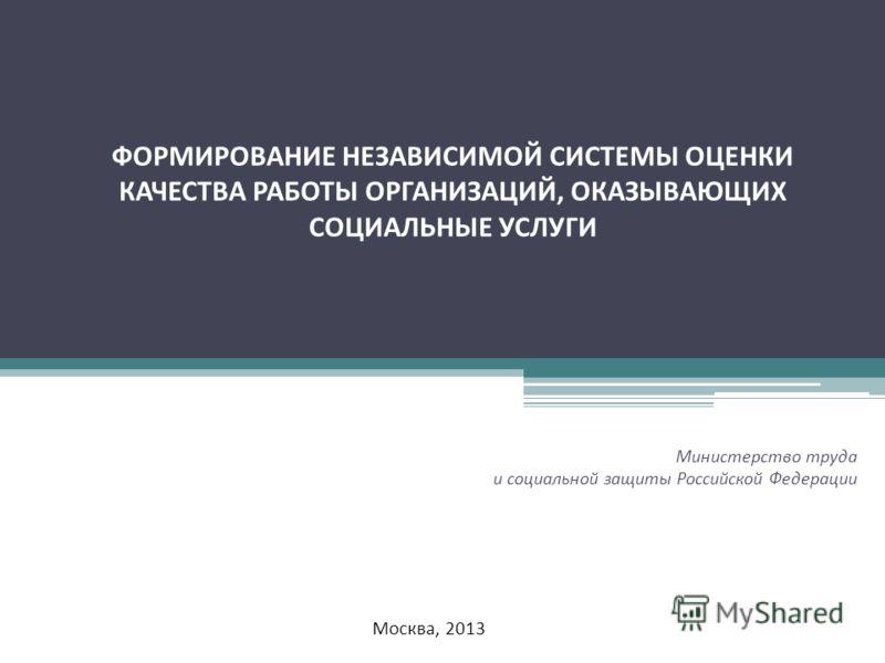 ФОРМИРОВАНИЕ НЕЗАВИСИМОЙ СИСТЕМЫ ОЦЕНКИ КАЧЕСТВА РАБОТЫ ОРГАНИЗАЦИЙ, ОКАЗЫВАЮЩИХ СОЦИАЛЬНЫЕ УСЛУГИ Министерство труда и социальной защиты Российской Федерации Москва, 2013